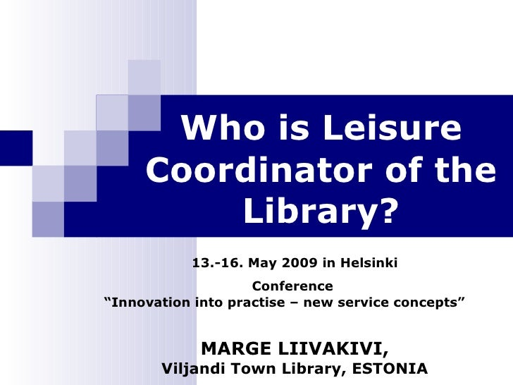 "Who is Leisure Coordinator of the Library? 13.-16. May 2009 in Helsinki Conference  "" Innovation into practise – new servi..."