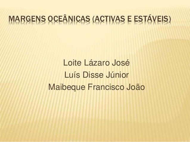 MARGENS OCEÂNICAS (ACTIVAS E ESTÁVEIS) Loite Lázaro José Luís Disse Júnior Maibeque Francisco João