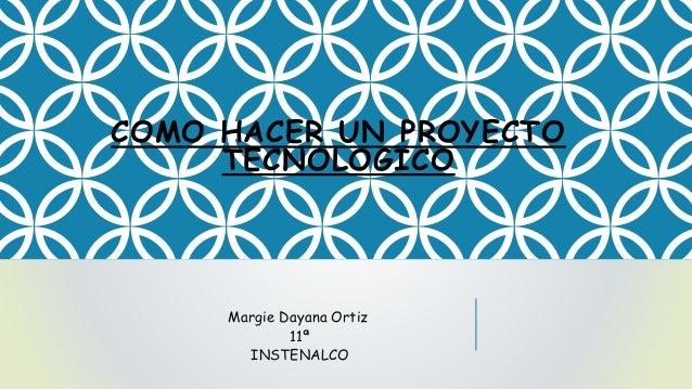 COMO HACER UN PROYECTO TECNOLOGICO Margie Dayana Ortiz 11ª INSTENALCO