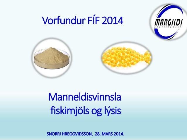 Manneldisvinnsla fiskimjöls og lýsis SNORRI HREGGVIÐSSON, 28. MARS 2014. Vorfundur FÍF2014