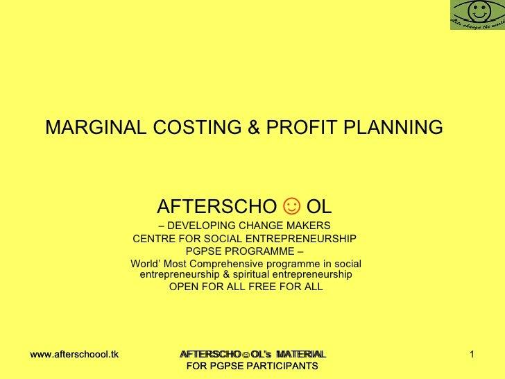 MARGINAL COSTING & PROFIT PLANNING  AFTERSCHO ☺ OL   –  DEVELOPING CHANGE MAKERS  CENTRE FOR SOCIAL ENTREPRENEURSHIP  PGPS...
