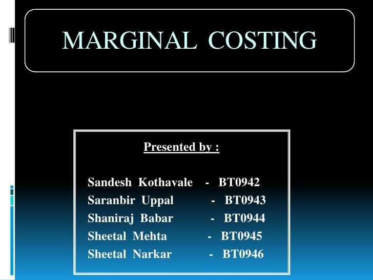 MARGINAL  COSTING<br />Presented by :<br />SandeshKothavale    -   BT0942<br />SaranbirUppal            -   BT0943<br />Sh...
