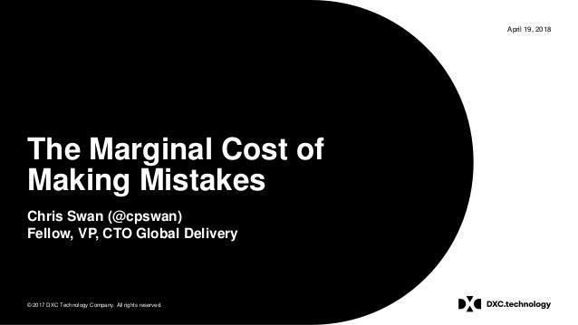 © 2017 DXC Technology Company. All rights reserved. April 19, 2018 The Marginal Cost of Making Mistakes Chris Swan (@cpswa...