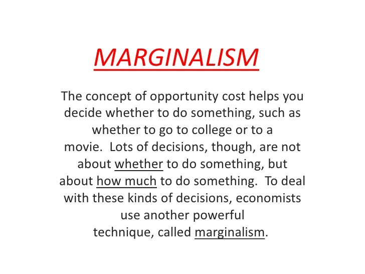 MARGINALISM<br />The concept of opportunity cost helps you decide whether to do something, such as whether to go to colleg...