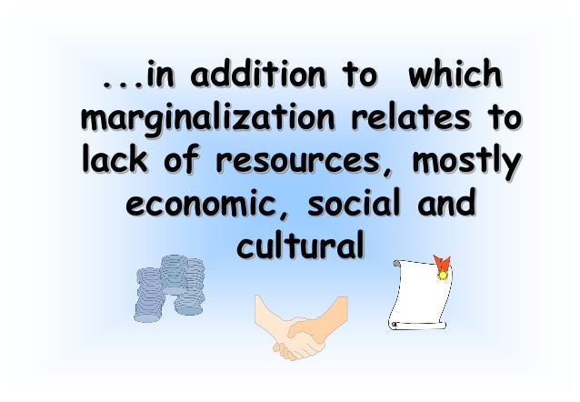 social marginalization What is marginalization marginalization is the process of pushing a particular group or groups of people to the edge of society by not allowing them an active voice.