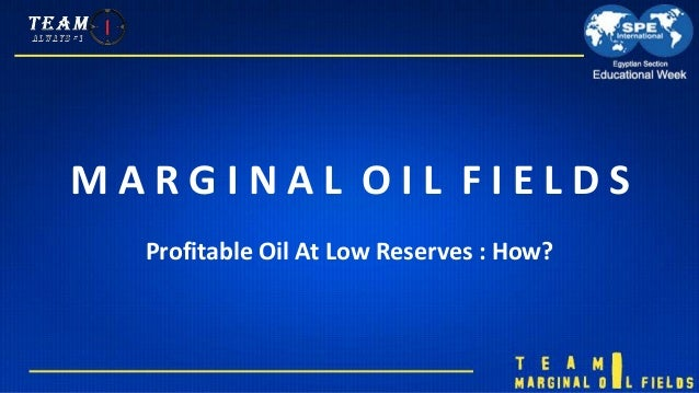 M A R G I N A L O I L F I E L D S Profitable Oil At Low Reserves : How?