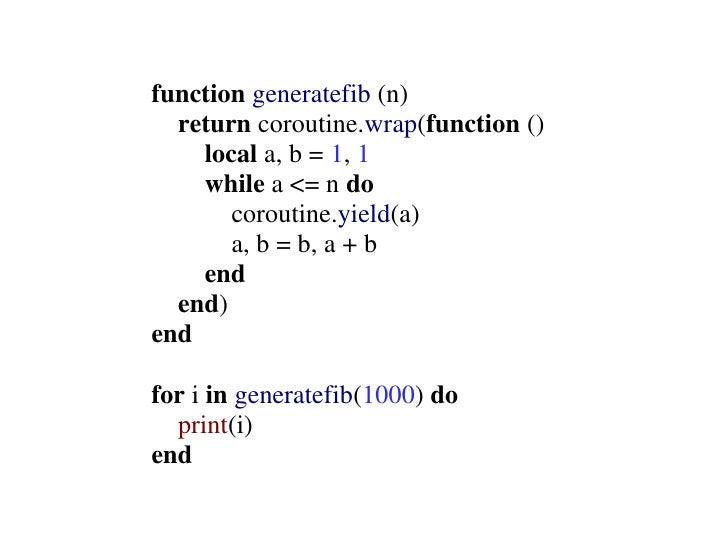 function generatefib (n)   return coroutine.wrap(function ()     local a, b = 1, 1     while a <= n do        coroutine.yi...