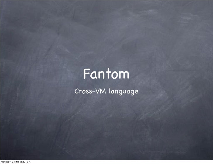 Fantom                            Cross-VM language     четверг, 24 июня 2010 г.