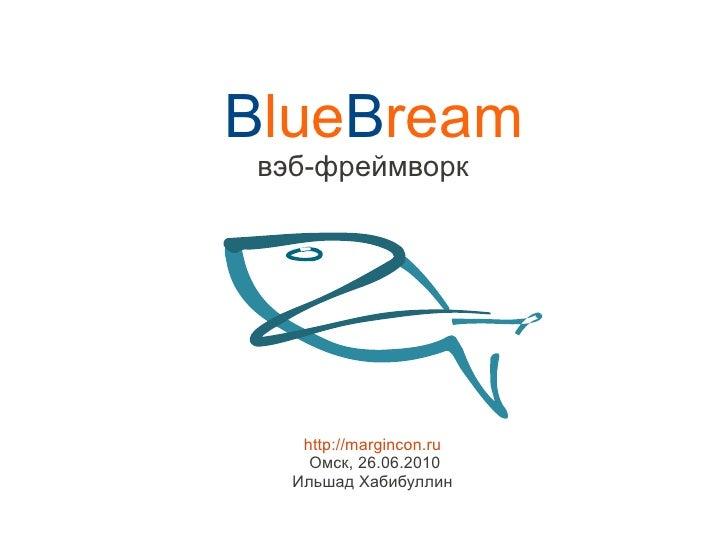 BlueBream вэб-фреймворк        http://margincon.ru     Омск, 26.06.2010   Ильшад Хабибуллин