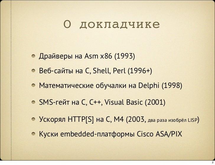 О докладчике  Драйверы на Asm x86 (1993) Веб-сайты на C, Shell, Perl (1996+) Математические обучалки на Delphi (1998)  SMS...