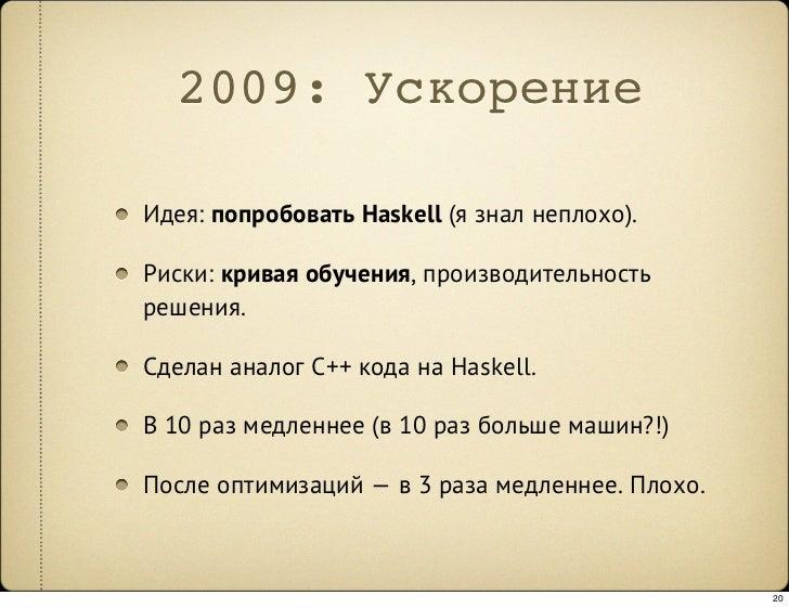 2009: Ускорение  Идея: попробовать Haskell (я знал неплохо).  Риски: кривая обучения, производительность решения.  Сделан ...