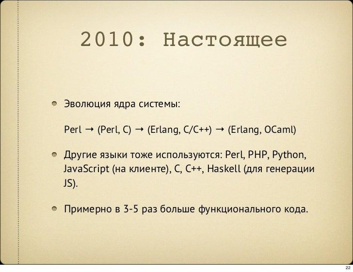 2010: Настоящее  Эволюция ядра системы:  Perl → (Perl, C) → (Erlang, C/C++) → (Erlang, OCaml)  Другие языки тоже использую...