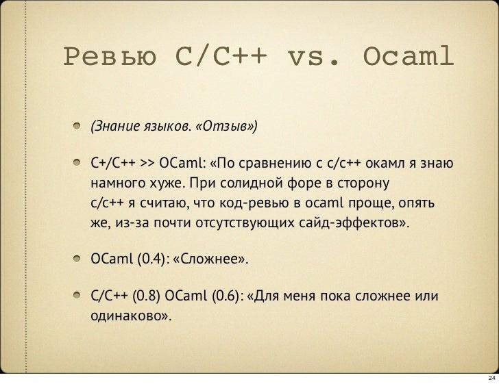 Ревью C/C++ vs. Ocaml   (Знание языков. «Отзыв»)   C+/C++ >> OCaml: «По сравнению с c/c++ окамл я знаю  намного хуже. При ...