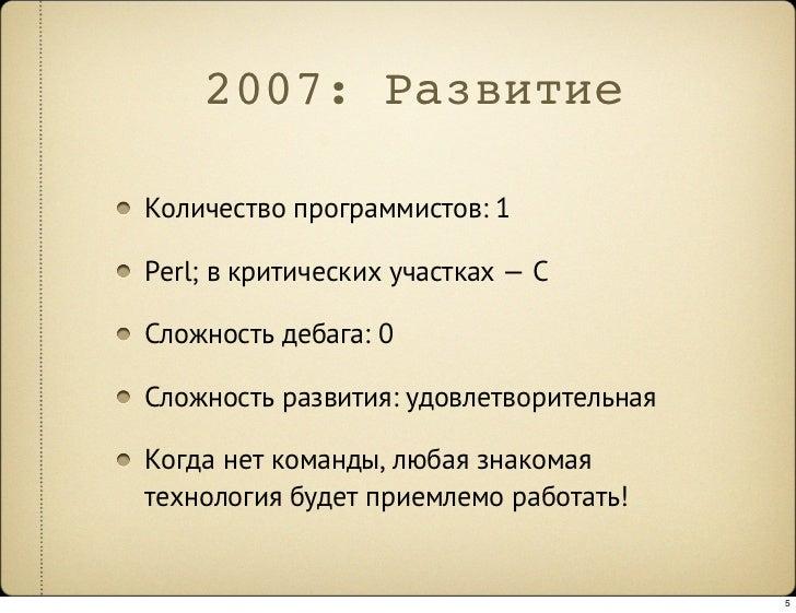 2007: Развитие  Количество программистов: 1  Perl; в критических участках —C  Сложность дебага: 0  Сложность развития: уд...