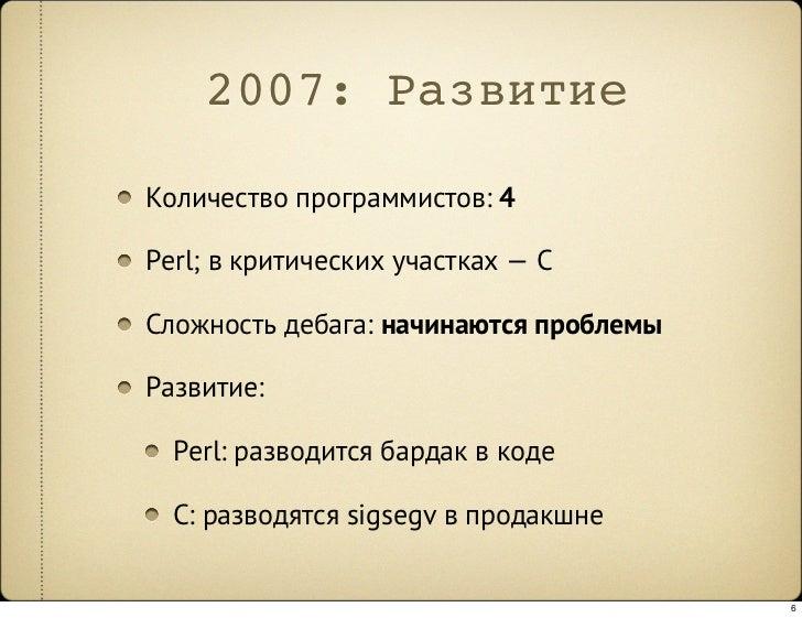 2007: Развитие  Количество программистов: 4  Perl; в критических участках —C  Сложность дебага: начинаются проблемы  Разв...
