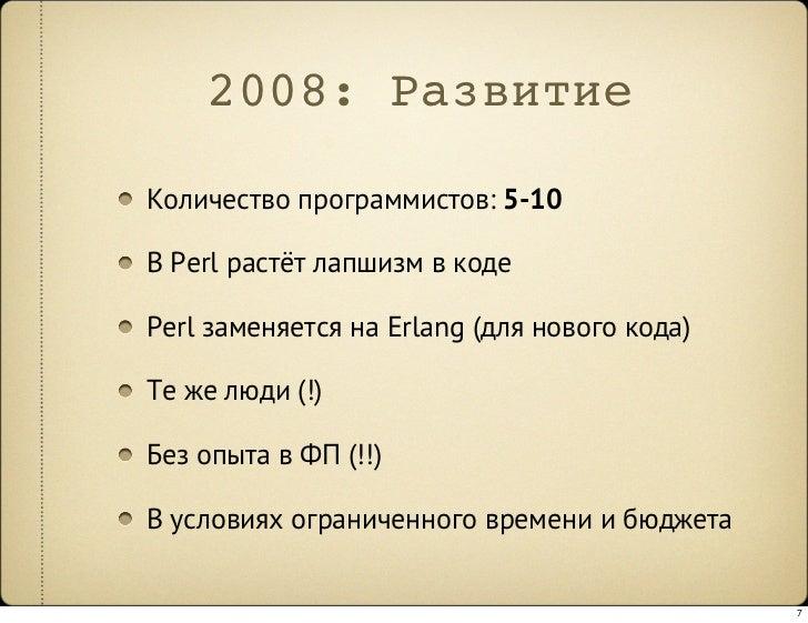 2008: Развитие  Количество программистов: 5-10  В Perl растёт лапшизм в коде  Perl заменяется на Erlang (для нового кода) ...