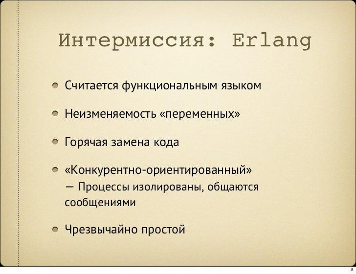 Интермиссия: Erlang Считается функциональным языком  Неизменяемость «переменных»  Горячая замена кода  «Конкурентно-ориент...