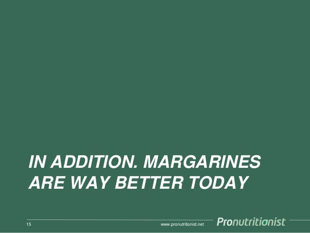 IN ADDITION. MARGARINES ARE WAY BETTER TODAY www.pronutritionist.net15