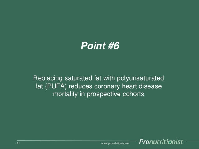 Point #6 Replacing saturated fat with polyunsaturated fat (PUFA) reduces coronary heart disease mortality in prospective c...