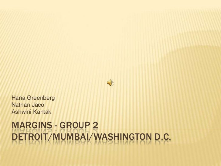 Margins - Group 2Detroit/MUMBAI/Washington D.C.<br />Hana Greenberg<br />Nathan Jaco<br />Ashwini Kantak<br />