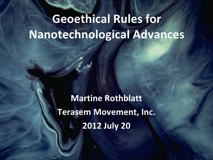 Geoethical Rules forNanotechnological Advances       Martine Rothblatt    Terasem Movement, Inc.          2012 July 20