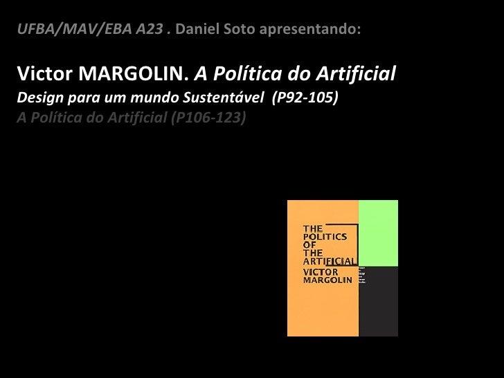 UFBA/MAV/EBA A23 .  Daniel Soto apresentando: Victor MARGOLIN.  A Política do Artificial Design para um mundo Sustentável ...