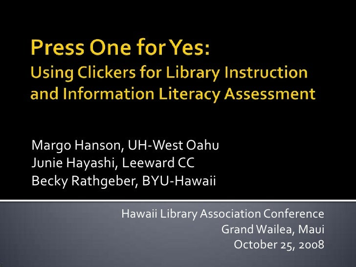 Press One for Yes: Using Clickers for Library Instruction and Information Literacy Assessment<br />Margo Hanson, UH-West O...