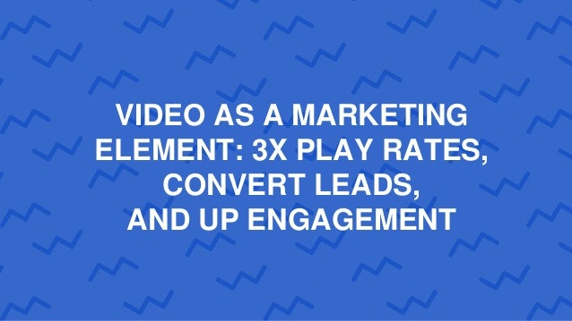VIDEO AS A MARKETING ELEMENT: 3X PLAY RATES, CONVERT LEADS, AND UP ENGAGEMENT