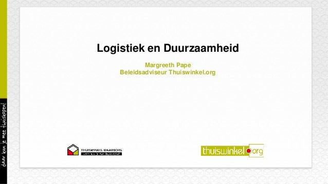 Logistiek en Duurzaamheid Margreeth Pape Beleidsadviseur Thuiswinkel.org