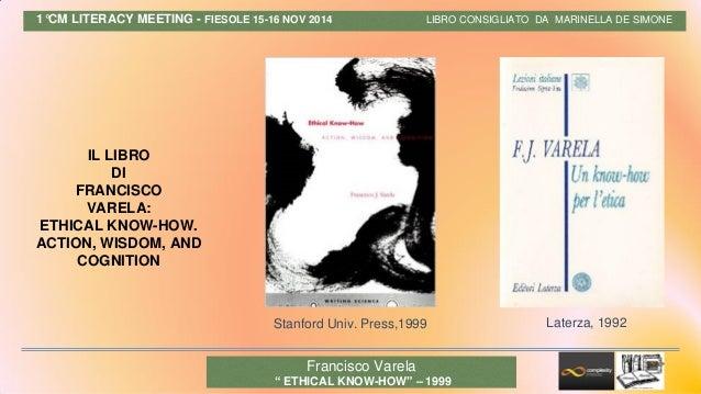 1°CM LITERACY MEETING - FIESOLE 15-16 NOV 2014 LIBRO CONSIGLIATO DA MARINELLA DE SIMONE IL LIBRO DI FRANCISCO VARELA: ETHI...