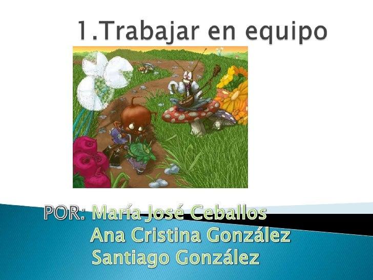 1.Trabajar en equipo <br />POR: María José Ceballos<br />            Ana Cristina González<br />       Santiago González<b...