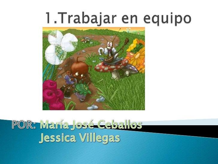 1.Trabajar en equipo <br />POR: María José Ceballos<br />Jessica Villegas<br />