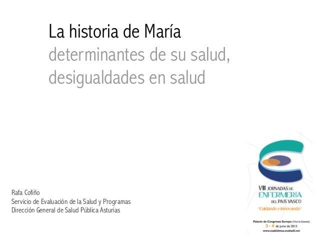 La historia de Maríadeterminantes de su salud,desigualdades en saludRafa CofiñoServicio de Evaluación de la Salud y Progra...