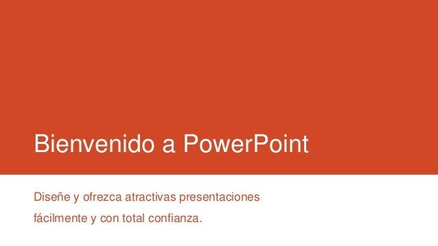 Bienvenido a PowerPoint Diseñe y ofrezca atractivas presentaciones fácilmente y con total confianza.