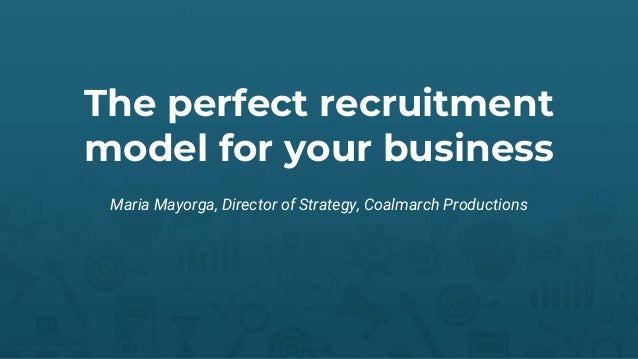 The perfect recruitment model for your business Maria Mayorga, Director of Strategy, Coalmarch Productions