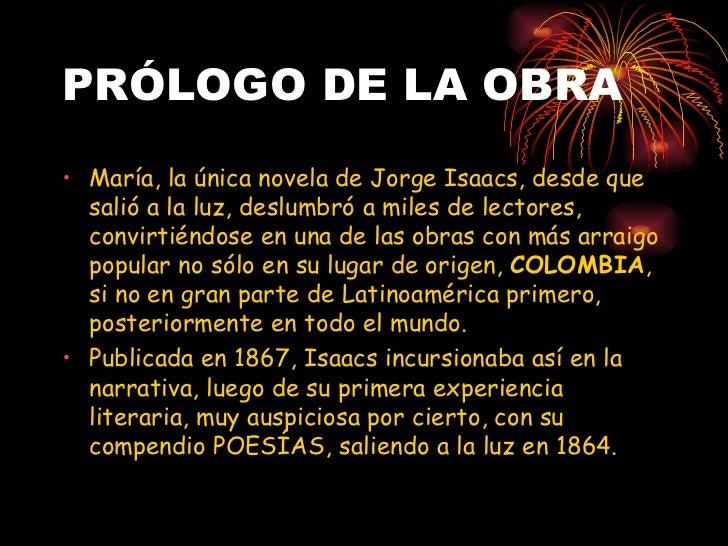 PRÓLOGO DE LA OBRA <ul><li>María, la única novela de Jorge Isaacs, desde que salió a la luz, deslumbró a miles de lectores...