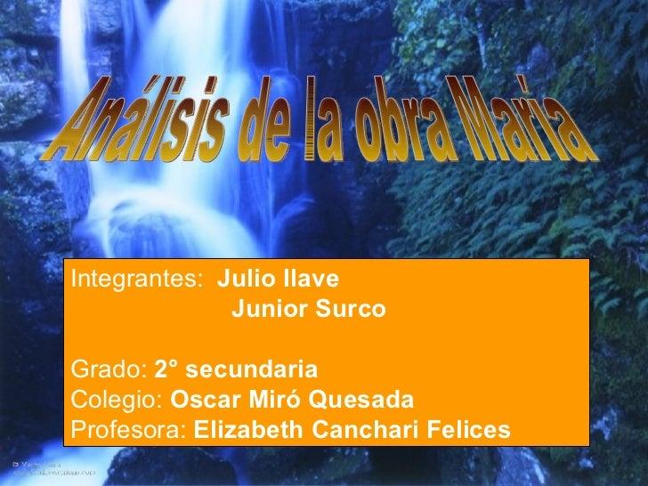 Análisis de la obra María Integrantes:  Julio Ilave   Junior Surco  Grado:  2° secundaria Colegio:...