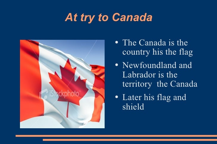 At try to Canada <ul><li>The Canada is the country his the flag </li></ul><ul><li>Newfoundland and Labrador is the territo...