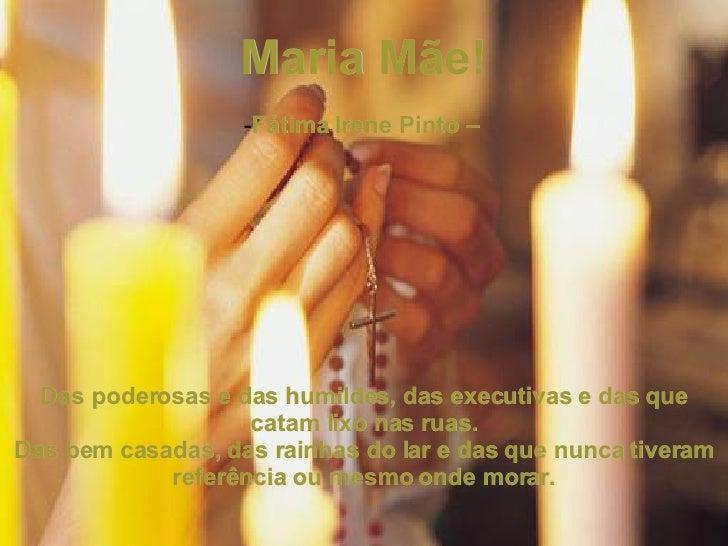 <ul><li>Maria Mãe! </li></ul><ul><li> </li></ul><ul><li>Fátima Irene Pinto –  </li></ul><ul><li> </li></ul><ul><li>Das p...