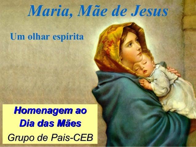 Maria, Mãe de Jesus Homenagem aoHomenagem ao Dia das MãesDia das Mães Grupo de Pais-CEBGrupo de Pais-CEB Um olhar espírita