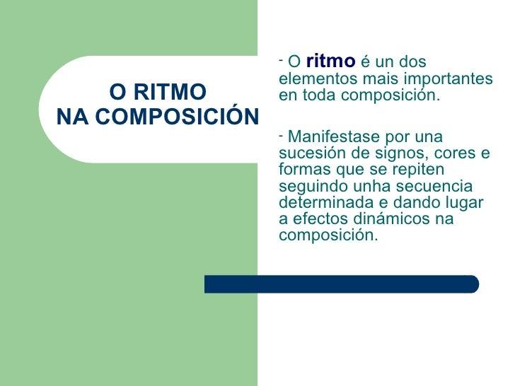 O RITMO NA COMPOSICIÓN <ul><li>O  ritmo   é un dos elementos mais importantes en toda composición. </li></ul><ul><li>Manif...