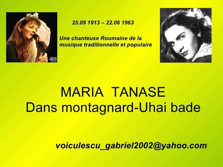 MARIA  TANASE Dans montagnard-Uhai bade [email_address] 25.09 1913 – 22.06 1963 Une chanteuse Roumaine de la musique tradi...