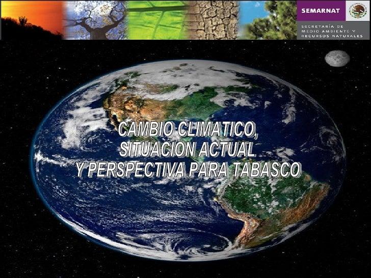 CAMBIO CLIMATICO, SITUACION ACTUAL Y PERSPECTIVA PARA TABASCO