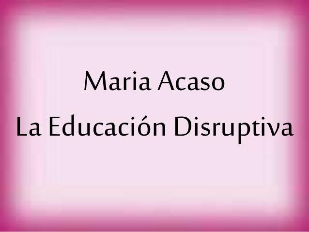 Maria Acaso La Educación Disruptiva