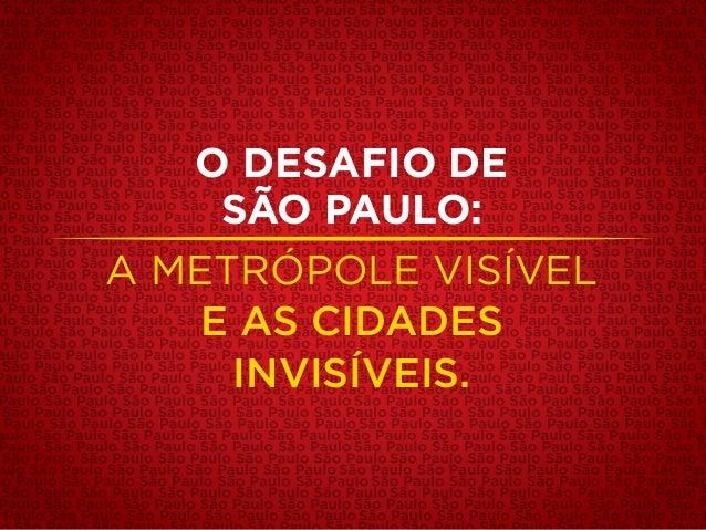 O DESAFIO DE SÃO PAULO: A METRÓPOLE VISÍVEL E AS CIDADES INVISÍVEIS.
