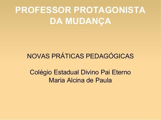PROFESSOR PROTAGONISTA DA MUDANÇA  NOVAS PRÁTICAS PEDAGÓGICAS Colégio Estadual Divino Pai Eterno Maria Alcina de Paula