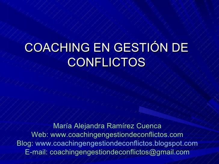 COACHING EN GESTIÓN DE CONFLICTOS María Alejandra Ramírez Cuenca Web: www.coachingengestiondeconflictos.com Blog:  www.coa...