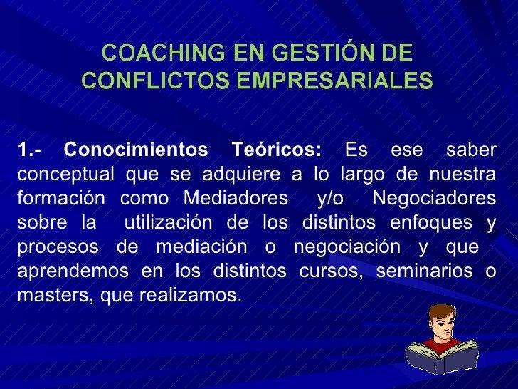 1.- Conocimientos Teóricos:  Es ese saber conceptual que se adquiere a lo largo de nuestra formación como Mediadores  y/o ...