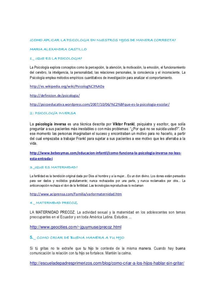¿COMO APLICAR LA PSICOLOGIA EN NUESTROS HIJOS DE MANERA CORRECTA?MARIA ALEXANDRA CASTILLO1._ ¿QUE ES LA PSICOLOGIA?La Psic...