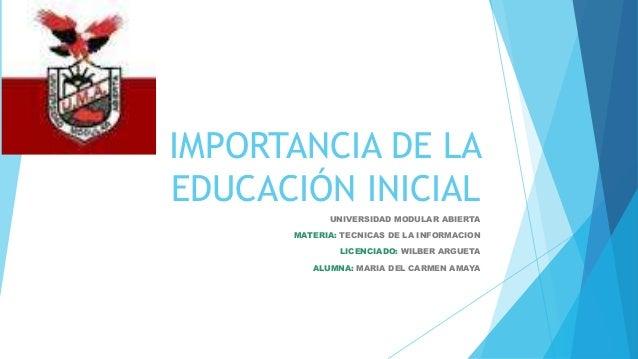 IMPORTANCIA DE LA EDUCACIÓN INICIAL UNIVERSIDAD MODULAR ABIERTA MATERIA: TECNICAS DE LA INFORMACION LICENCIADO: WILBER ARG...